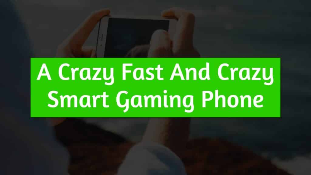 A Crazy Fast And Crazy Smart Gaming Phone