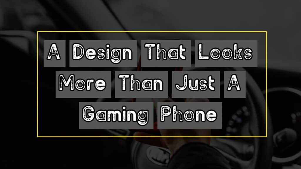A Design That Looks More Than Just A Gaming Phone