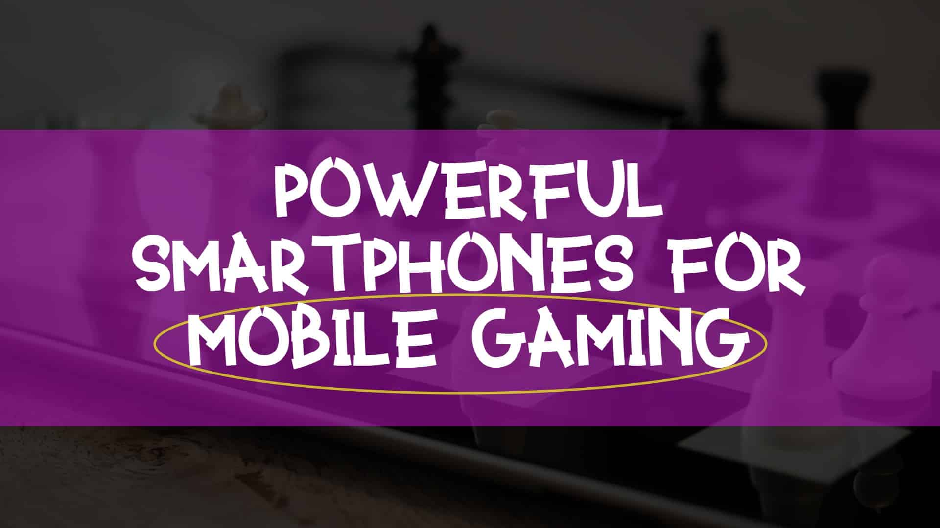 Powerful Smartphones For Mobile Gaming